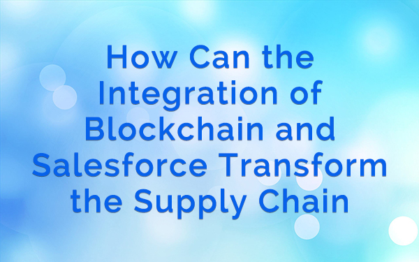 How Can the Integration of Blockchain and Salesforce Transform the Supply Chain Ecosystem?