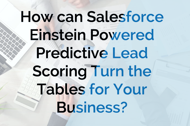 How can Salesforce Einstein Powered Predictive Lead Scoring Turn the Tables for Your Business?