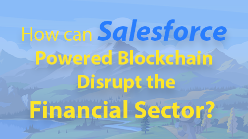 How can Salesforce Powered Blockchain Disrupt the Financial Sector?