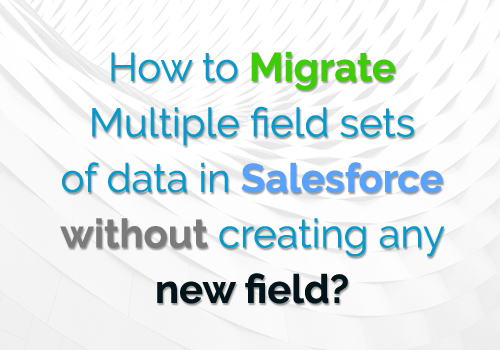 How to Migrate Multiple field sets of data in Salesforce without creating any new field?