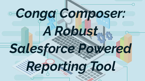 Conga Composer: A Robust Salesforce Powered Reporting Tool