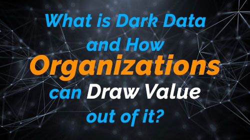 What is Dark Data and How Organizations can Draw Value out of it?