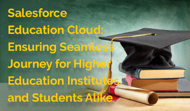 Salesforce Education Cloud: Ensuring Seamless Journey for Higher Education Institutes and Students Alike
