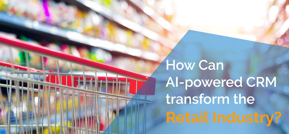 How Can AI-powered CRM transform the Retail Industry?
